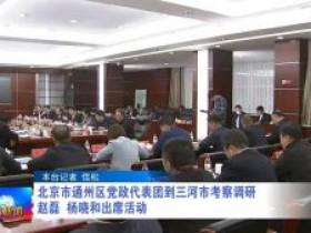 廊坊广电·头条 | 北京市通州区党政代表团到三河市考察调研 赵磊、杨晓和出席活动